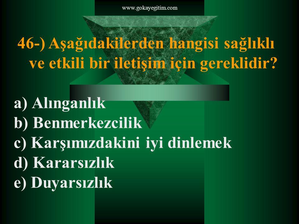 www.gokayegitim.com 46-) Aşağıdakilerden hangisi sağlıklı ve etkili bir iletişim için gereklidir.