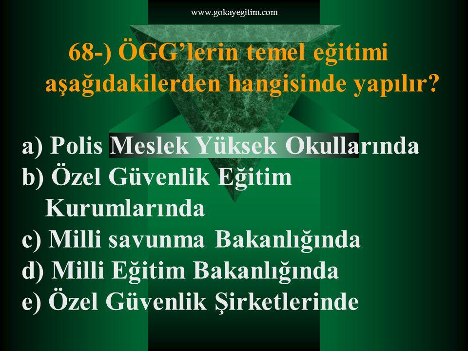 www.gokayegitim.com 68-) ÖGG'lerin temel eğitimi aşağıdakilerden hangisinde yapılır.