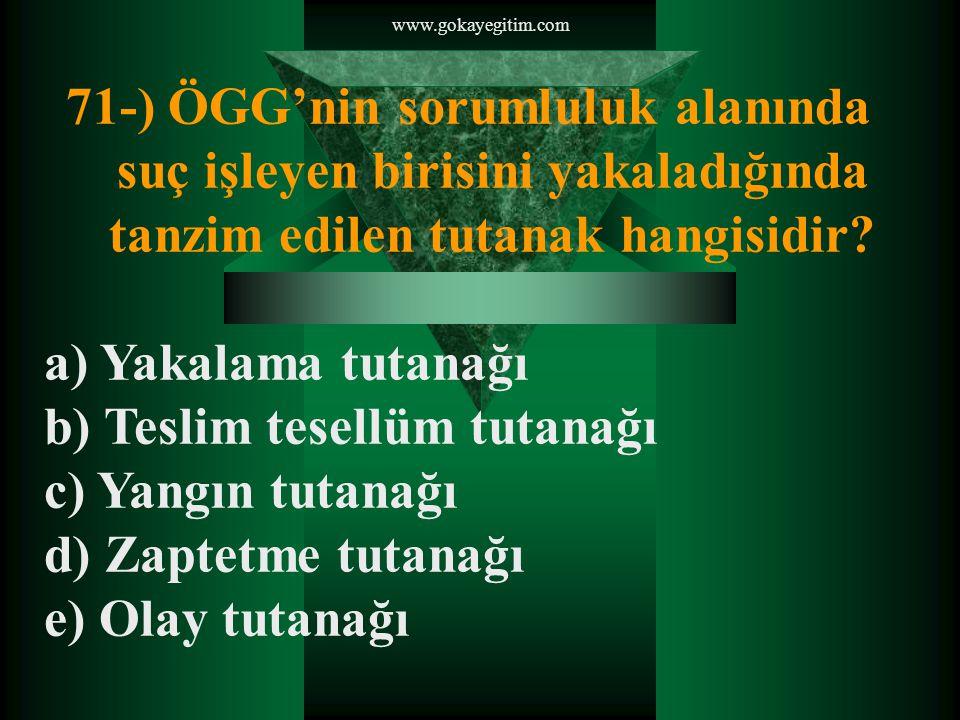 www.gokayegitim.com 71-) ÖGG'nin sorumluluk alanında suç işleyen birisini yakaladığında tanzim edilen tutanak hangisidir.