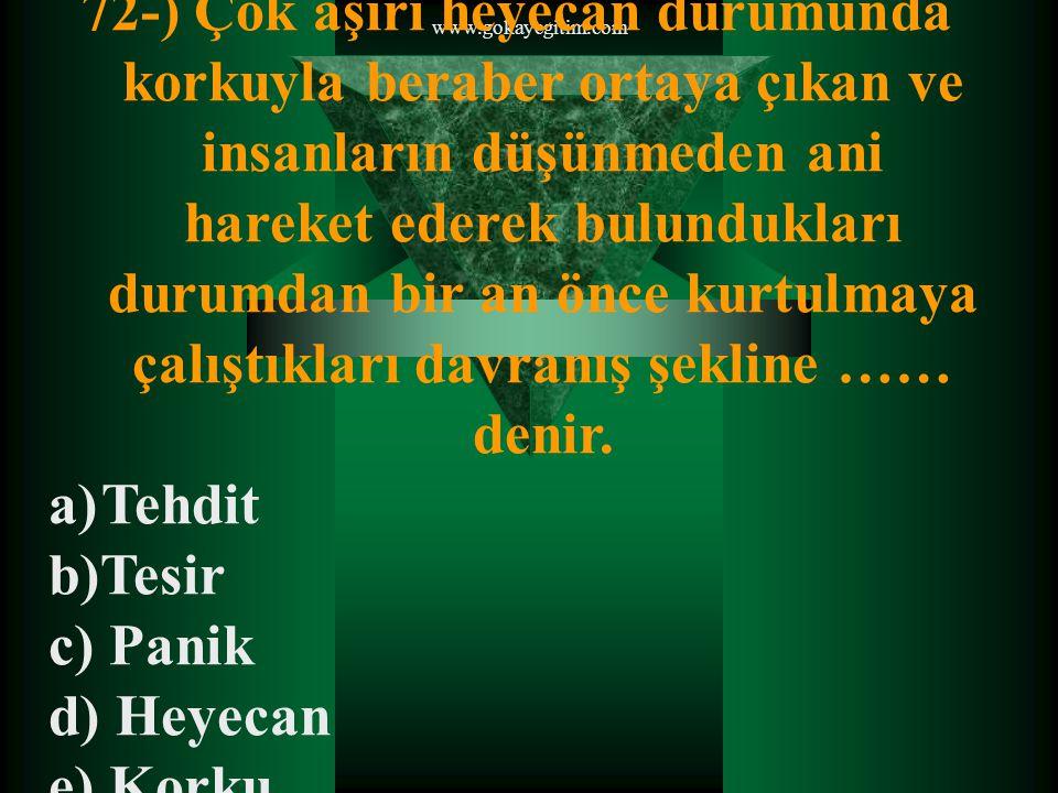 www.gokayegitim.com 72-) Çok aşırı heyecan durumunda korkuyla beraber ortaya çıkan ve insanların düşünmeden ani hareket ederek bulundukları durumdan bir an önce kurtulmaya çalıştıkları davranış şekline …… denir.