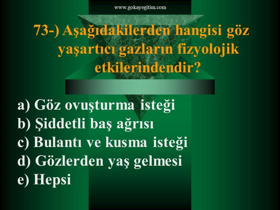 www.gokayegitim.com 73-) Aşağıdakilerden hangisi göz yaşartıcı gazların fizyolojik etkilerindendir.