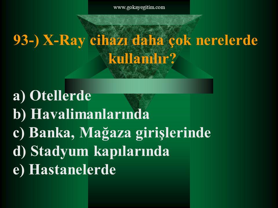 www.gokayegitim.com 93-) X-Ray cihazı daha çok nerelerde kullanılır.