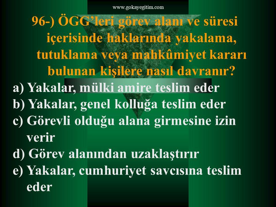 www.gokayegitim.com 96-) ÖGG'leri görev alanı ve süresi içerisinde haklarında yakalama, tutuklama veya mahkûmiyet kararı bulunan kişilere nasıl davranır.
