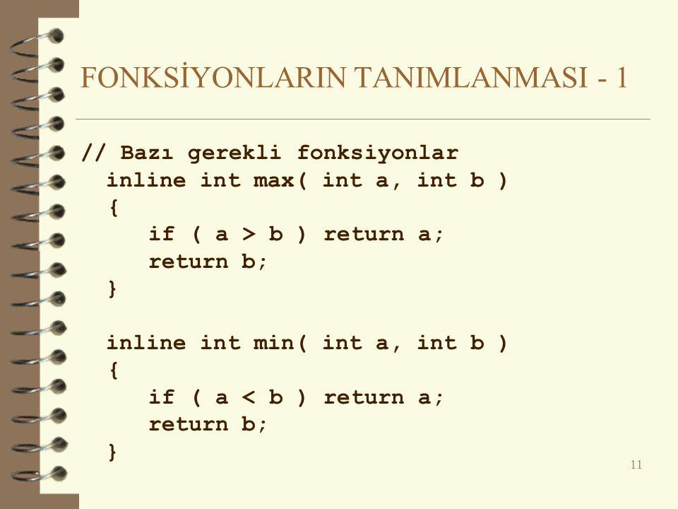 FONKSİYONLARIN TANIMLANMASI - 1 // Bazı gerekli fonksiyonlar inline int max( int a, int b ) { if ( a > b ) return a; return b; } inline int min( int a, int b ) { if ( a < b ) return a; return b; } 11