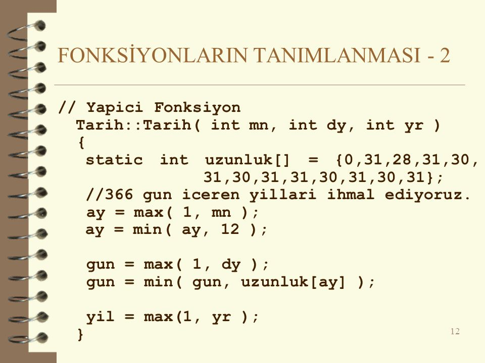 FONKSİYONLARIN TANIMLANMASI - 2 // Yapici Fonksiyon Tarih::Tarih( int mn, int dy, int yr ) { static int uzunluk[] = {0,31,28,31,30, 31,30,31,31,30,31,30,31}; //366 gun iceren yillari ihmal ediyoruz.