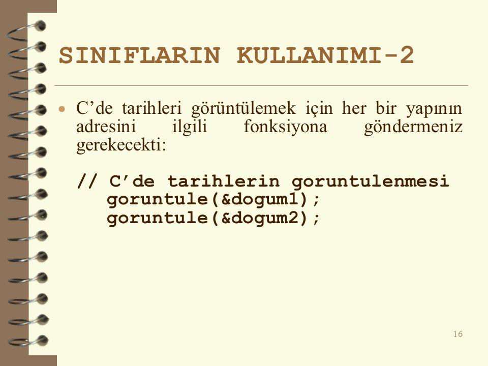 SINIFLARIN KULLANIMI-2  C'de tarihleri görüntülemek için her bir yapının adresini ilgili fonksiyona göndermeniz gerekecekti: // C'de tarihlerin goruntulenmesi goruntule(&dogum1); goruntule(&dogum2); 16