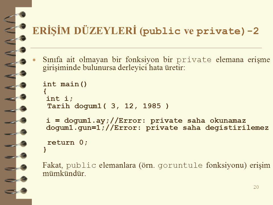 ERİŞİM DÜZEYLERİ ( public ve private)-2  Sınıfa ait olmayan bir fonksiyon bir private elemana erişme girişiminde bulunursa derleyici hata üretir: int main() { int i; Tarih dogum1( 3, 12, 1985 ) i = dogum1.ay;//Error: private saha okunamaz dogum1.gun=1;//Error: private saha degistirilemez return 0; } Fakat, public elemanlara (örn.