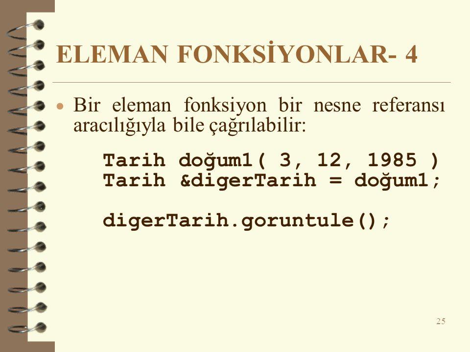 ELEMAN FONKSİYONLAR- 4  Bir eleman fonksiyon bir nesne referansı aracılığıyla bile çağrılabilir: Tarih doğum1( 3, 12, 1985 ) Tarih &digerTarih = doğum1; digerTarih.goruntule(); 25