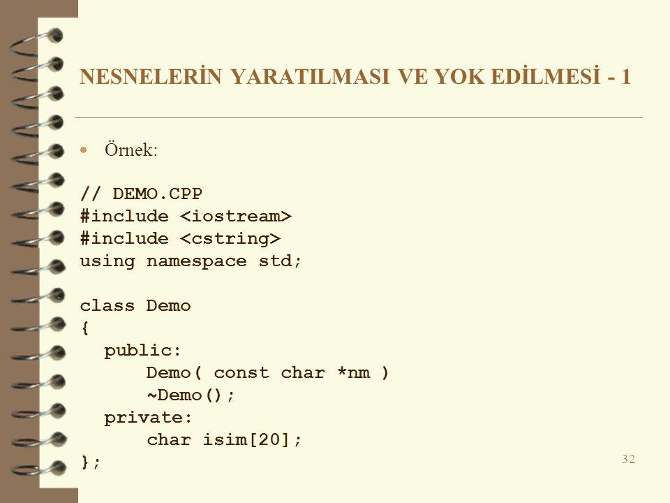 NESNELERİN YARATILMASI VE YOK EDİLMESİ - 1  Örnek: // DEMO.CPP #include using namespace std; class Demo { public: Demo( const char *nm ) ~Demo(); private: char isim[20]; }; 32