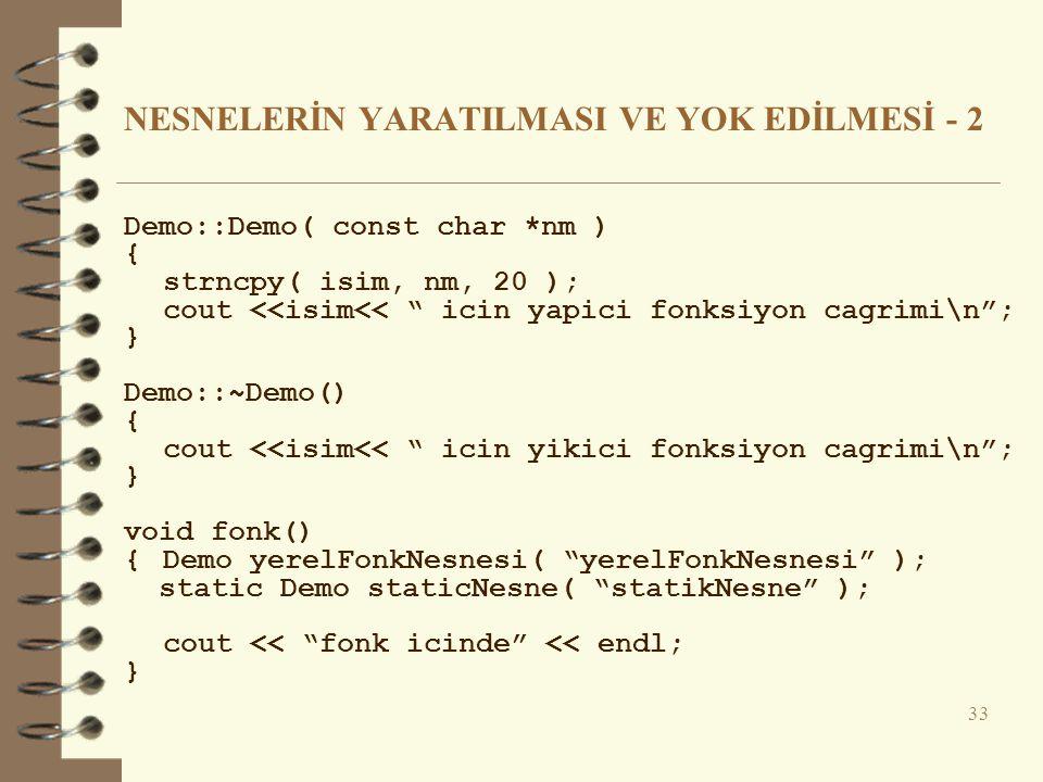 NESNELERİN YARATILMASI VE YOK EDİLMESİ - 2 Demo::Demo( const char *nm ) { strncpy( isim, nm, 20 ); cout <<isim<< icin yapici fonksiyon cagrimi\n ; } Demo::~Demo() { cout <<isim<< icin yikici fonksiyon cagrimi\n ; } void fonk() { Demo yerelFonkNesnesi( yerelFonkNesnesi ); static Demo staticNesne( statikNesne ); cout << fonk icinde << endl; } 33