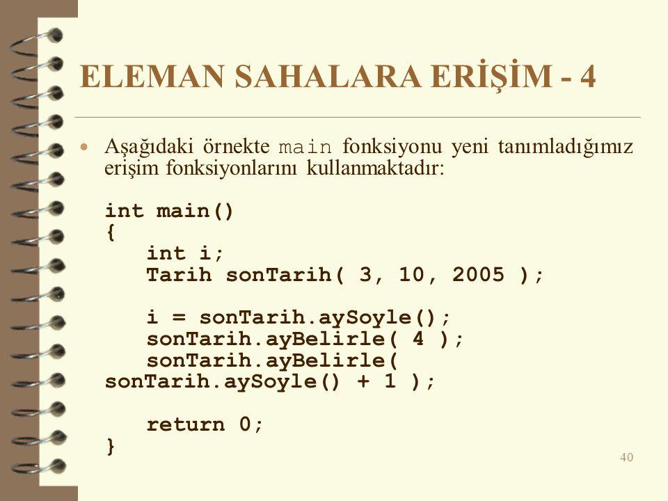 ELEMAN SAHALARA ERİŞİM - 4  Aşağıdaki örnekte main fonksiyonu yeni tanımladığımız erişim fonksiyonlarını kullanmaktadır: int main() { int i; Tarih sonTarih( 3, 10, 2005 ); i = sonTarih.aySoyle(); sonTarih.ayBelirle( 4 ); sonTarih.ayBelirle( sonTarih.aySoyle() + 1 ); return 0; } 40