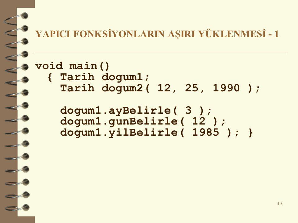 YAPICI FONKSİYONLARIN AŞIRI YÜKLENMESİ - 1 void main() { Tarih dogum1; Tarih dogum2( 12, 25, 1990 ); dogum1.ayBelirle( 3 ); dogum1.gunBelirle( 12 ); dogum1.yilBelirle( 1985 ); } 43