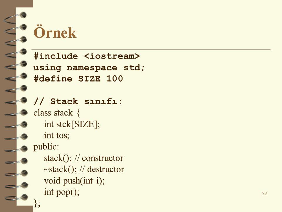 Örnek #include using namespace std; #define SIZE 100 // Stack sınıfı: class stack { int stck[SIZE]; int tos; public: stack(); // constructor ~stack(); // destructor void push(int i); int pop(); }; 52