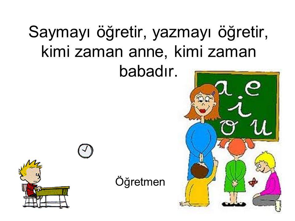 Saymayı öğretir, yazmayı öğretir, kimi zaman anne, kimi zaman babadır. Öğretmen
