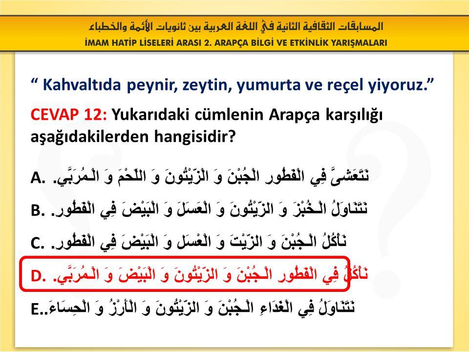 """"""" Kahvaltıda peynir, zeytin, yumurta ve reçel yiyoruz."""" SORU 12: Yukarıdaki cümlenin Arapça karşılığı aşağıdakilerden hangisidir? A. نَتَعَشىَّ فِي ال"""