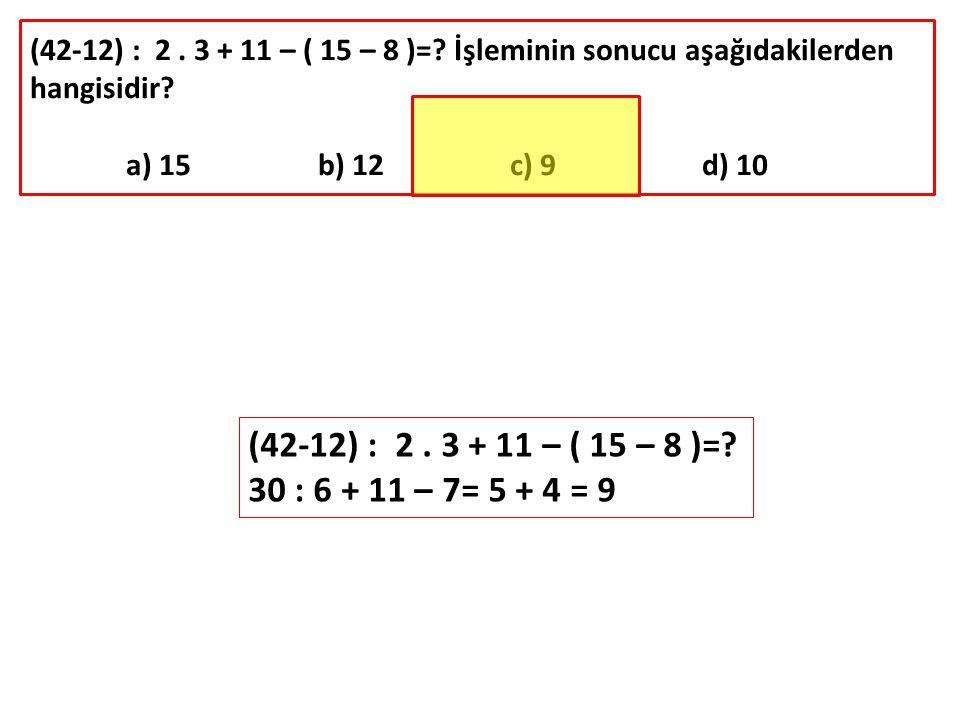 (42-12) : 2. 3 + 11 – ( 15 – 8 )=? İşleminin sonucu aşağıdakilerden hangisidir? a) 15b) 12c) 9d) 10 (42-12) : 2. 3 + 11 – ( 15 – 8 )=? 30 : 6 + 11 – 7