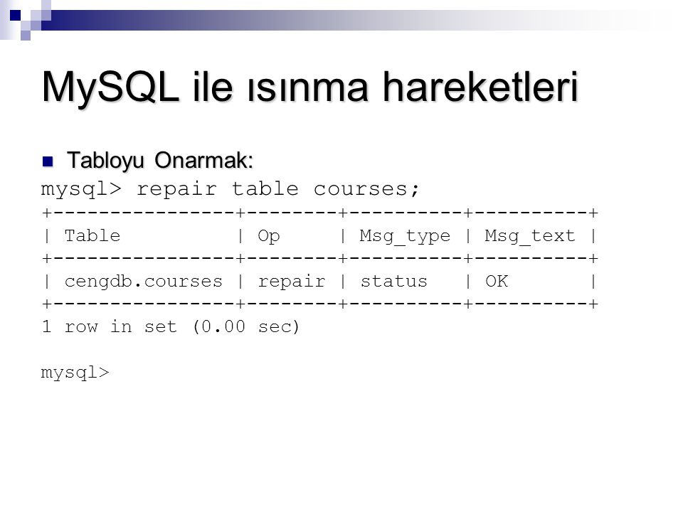 MySQL ile ısınma hareketleri Tabloyu Onarmak: Tabloyu Onarmak: mysql> repair table courses; +----------------+--------+----------+----------+ | Table