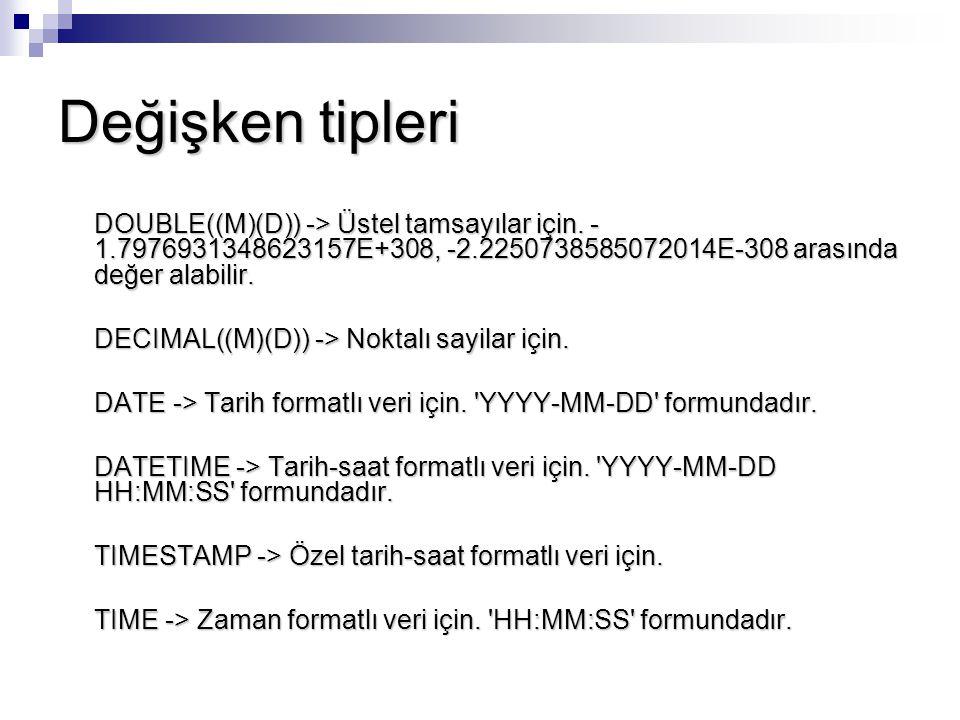 Değişken tipleri DOUBLE((M)(D)) -> Üstel tamsayılar için. - 1.7976931348623157E+308, -2.2250738585072014E-308 arasında değer alabilir. DECIMAL((M)(D))