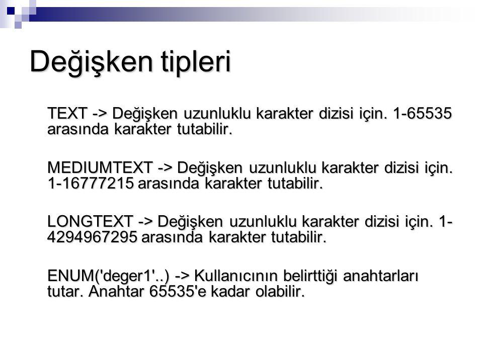 Değişken tipleri TEXT -> Değişken uzunluklu karakter dizisi için. 1-65535 arasında karakter tutabilir. MEDIUMTEXT -> Değişken uzunluklu karakter dizis