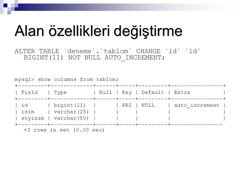 Alan özellikleri değiştirme ALTER TABLE `deneme`.`tablom` CHANGE `id` `id` BIGINT(11) NOT NULL AUTO_INCREMENT; mysql> show columns from tablom; +-----