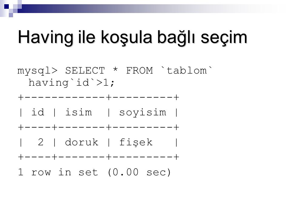 Having ile koşula bağlı seçim mysql> SELECT * FROM `tablom` having`id`>1; +------------+---------+ | id | isim | soyisim | +----+-------+---------+ |