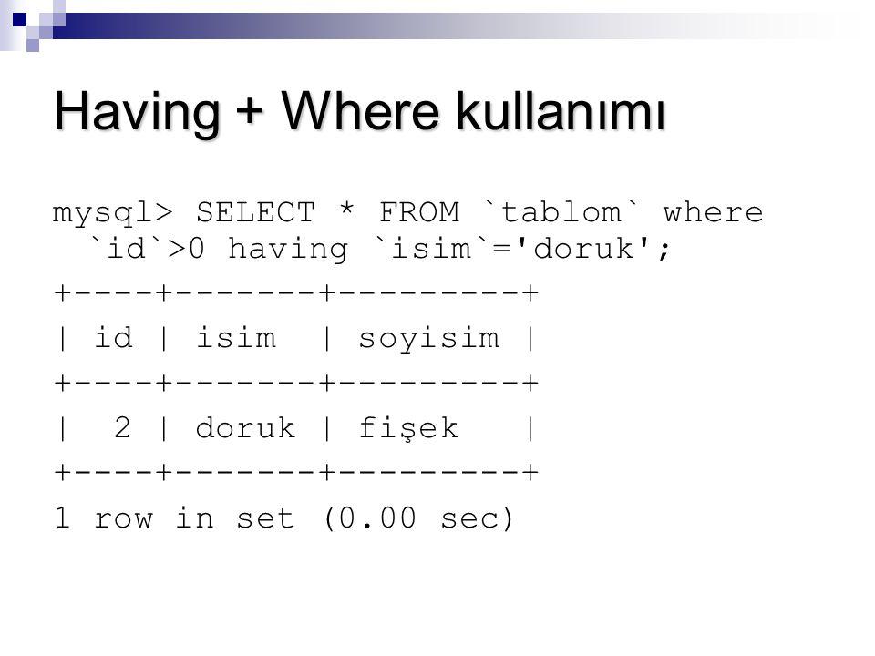Having + Where kullanımı mysql> SELECT * FROM `tablom` where `id`>0 having `isim`='doruk'; +----+-------+---------+ | id | isim | soyisim | +----+----