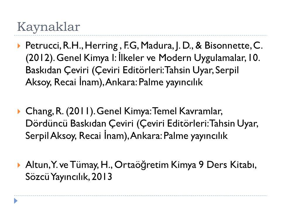 Kaynaklar  Petrucci, R.H., Herring, F.G, Madura, J. D., & Bisonnette, C. (2012). Genel Kimya I: İ lkeler ve Modern Uygulamalar, 10. Baskıdan Çeviri (