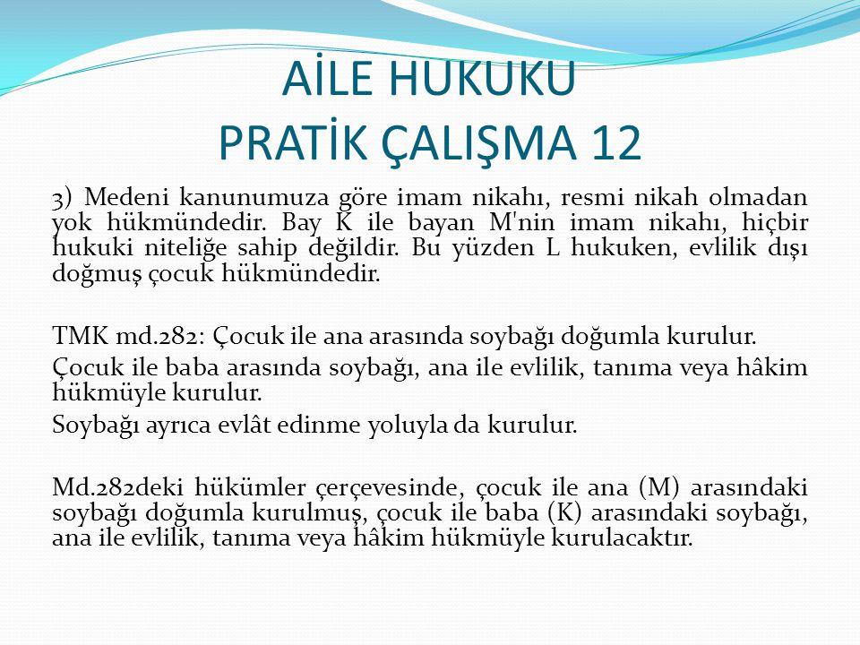 AİLE HUKUKU PRATİK ÇALIŞMA 12 3) Medeni kanunumuza göre imam nikahı, resmi nikah olmadan yok hükmündedir. Bay K ile bayan M'nin imam nikahı, hiçbir hu