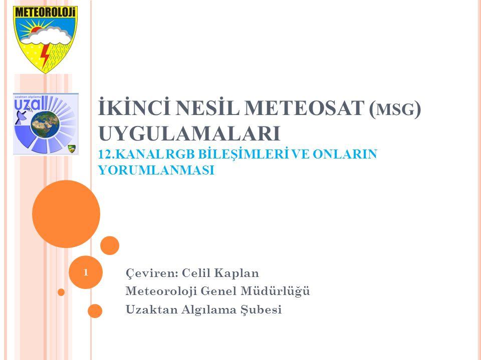 İKİNCİ NESİL METEOSAT ( MSG ) UYGULAMALARI 12.KANAL RGB BİLEŞİMLERİ VE ONLARIN YORUMLANMASI Çeviren: Celil Kaplan Meteoroloji Genel Müdürlüğü Uzaktan Algılama Şubesi 1