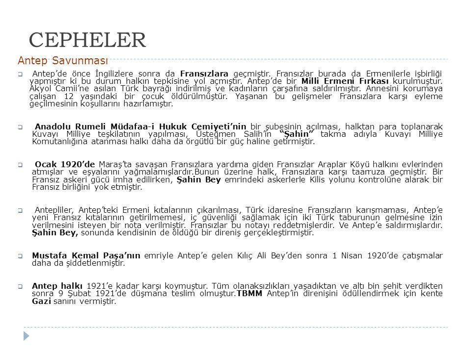 CEPHELER Antep Savunması  Antep'de önce İngilizlere sonra da Fransızlara geçmiştir. Fransızlar burada da Ermenilerle işbirliği yapmıştır ki bu durum