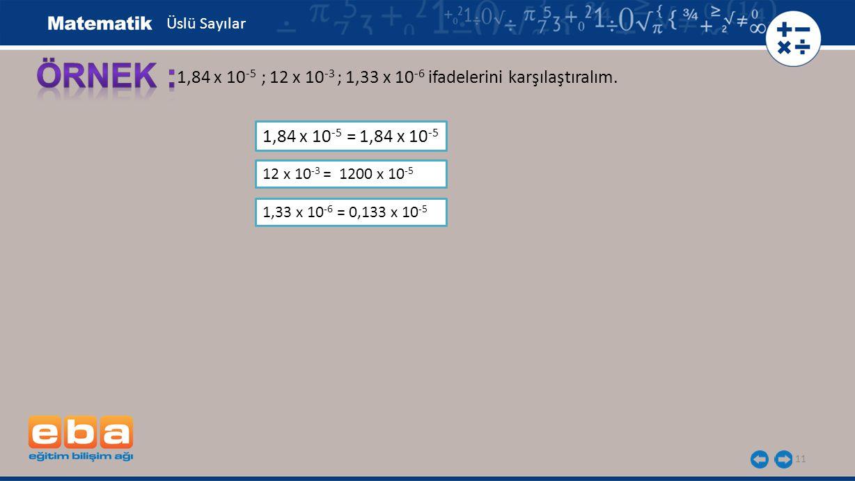 11 1,84 x 10 -5 ; 12 x 10 -3 ; 1,33 x 10 -6 ifadelerini karşılaştıralım. 1,84 x 10 -5 = 1,84 x 10 -5 Üslü Sayılar 12 x 10 -3 = 1200 x 10 -5 1,33 x 10