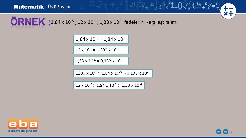 12 1,84 x 10 -5 ; 12 x 10 -3 ; 1,33 x 10 -6 ifadelerini karşılaştıralım. 1,84 x 10 -5 = 1,84 x 10 -5 Üslü Sayılar 12 x 10 -3 = 1200 x 10 -5 1,33 x 10