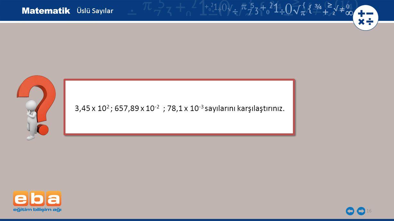 16 3,45 x 10 2 ; 657,89 x 10 -2 ; 78,1 x 10 -3 sayılarını karşılaştırınız. Üslü Sayılar