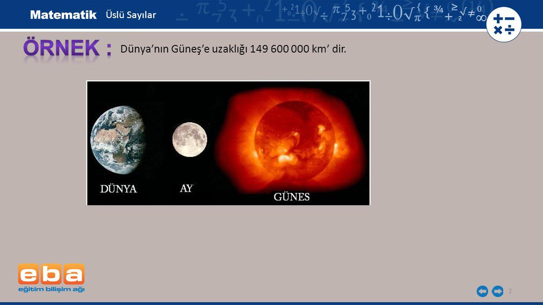 2 Dünya'nın Güneş'e uzaklığı 149 600 000 km' dir. Üslü Sayılar
