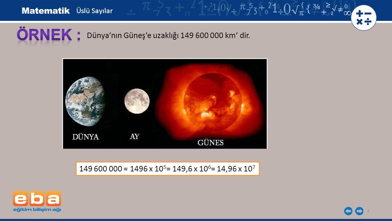 3 Dünya'nın Güneş'e uzaklığı 149 600 000 km' dir. 149 600 000 = 1496 x 10 5 = 149,6 x 10 6 = 14,96 x 10 7 Üslü Sayılar
