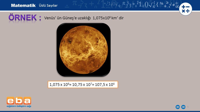 5 Venüs' ün Güneş'e uzaklığı 1,075x10 8 km' dir 1,075 x 10 8 = 10,75 x 10 7 = 107,5 x 10 6 Üslü Sayılar