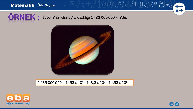 7 Satürn' ün Güneş' e uzaklığı 1 433 000 000 km'dir. 1 433 000 000 = 1433 x 10 6 = 143,3 x 10 7 = 14,33 x 10 8 Üslü Sayılar