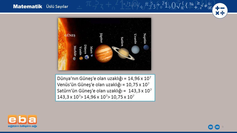 9 Dünya'nın Güneş'e olan uzaklığı = 14,96 x 10 7 Venüs'ün Güneş'e olan uzaklığı = 10,75 x 10 7 Satürn'ün Güneş'e olan uzaklığı = 143,3 x 10 7 143,3 x