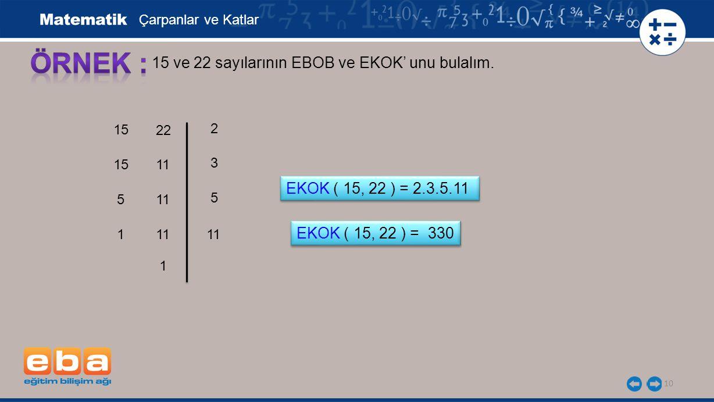 10 15 ve 22 sayılarının EBOB ve EKOK' unu bulalım. 15 5 3 1 5 11 2 Çarpanlar ve Katlar EKOK ( 15, 22 ) = 2.3.5.11 22 11 1 EKOK ( 15, 22 ) = 330