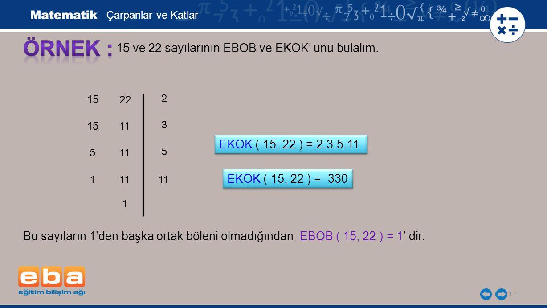 11 15 ve 22 sayılarının EBOB ve EKOK' unu bulalım. 15 5 3 1 5 11 2 Çarpanlar ve Katlar EKOK ( 15, 22 ) = 2.3.5.11 22 11 1 EKOK ( 15, 22 ) = 330 Bu say