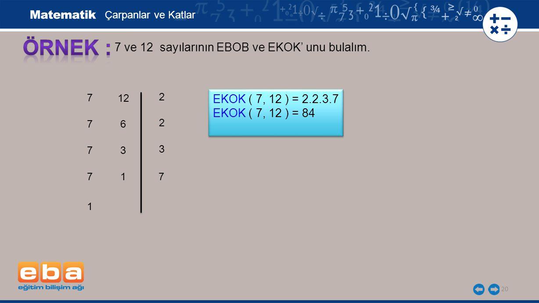 20 7 ve 12 sayılarının EBOB ve EKOK' unu bulalım. 7 7 7 2 7 3 7 2 Çarpanlar ve Katlar EKOK ( 7, 12 ) = 2.2.3.7 EKOK ( 7, 12 ) = 84 EKOK ( 7, 12 ) = 2.