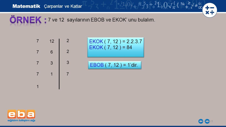 21 7 ve 12 sayılarının EBOB ve EKOK' unu bulalım. 7 7 7 2 7 3 7 2 Çarpanlar ve Katlar EKOK ( 7, 12 ) = 2.2.3.7 EKOK ( 7, 12 ) = 84 EKOK ( 7, 12 ) = 2.