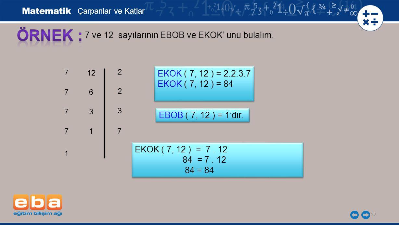 22 7 ve 12 sayılarının EBOB ve EKOK' unu bulalım. 7 7 7 2 7 3 7 2 Çarpanlar ve Katlar EKOK ( 7, 12 ) = 2.2.3.7 EKOK ( 7, 12 ) = 84 EKOK ( 7, 12 ) = 2.