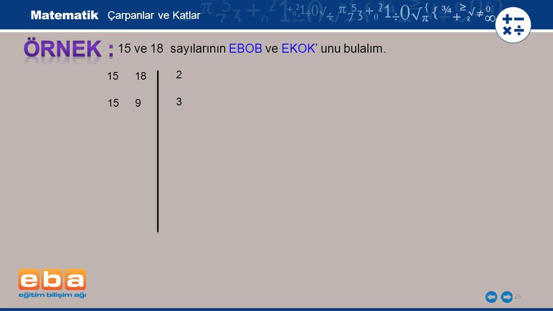 25 15 ve 18 sayılarının EBOB ve EKOK' unu bulalım. 3 2 Çarpanlar ve Katlar 15 18 9