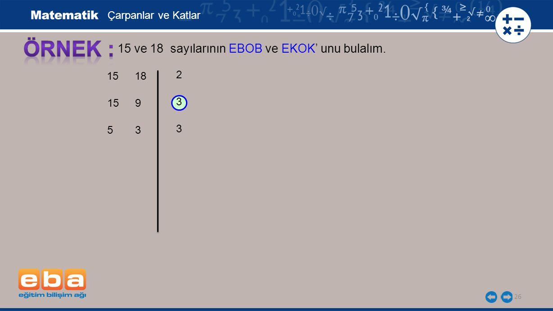26 15 ve 18 sayılarının EBOB ve EKOK' unu bulalım. 3 3 2 Çarpanlar ve Katlar 15 5 18 9 3