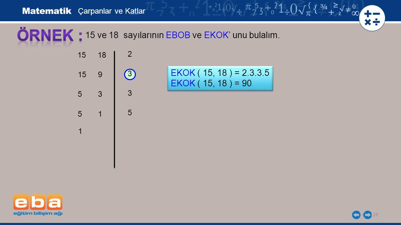 29 15 ve 18 sayılarının EBOB ve EKOK' unu bulalım. 3 3 5 2 Çarpanlar ve Katlar EKOK ( 15, 18 ) = 2.3.3.5 EKOK ( 15, 18 ) = 90 EKOK ( 15, 18 ) = 2.3.3.