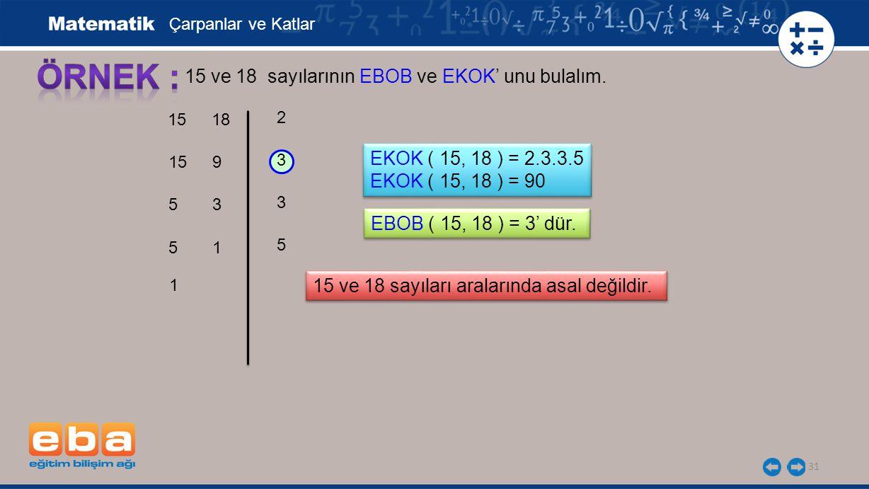 31 15 ve 18 sayılarının EBOB ve EKOK' unu bulalım. 3 3 5 2 Çarpanlar ve Katlar EKOK ( 15, 18 ) = 2.3.3.5 EKOK ( 15, 18 ) = 90 EKOK ( 15, 18 ) = 2.3.3.