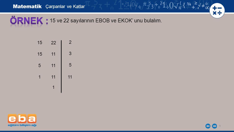 9 15 ve 22 sayılarının EBOB ve EKOK' unu bulalım. 15 5 3 1 5 11 2 Çarpanlar ve Katlar 22 11 1