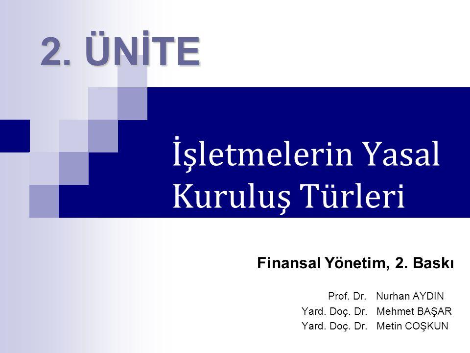 İşletmelerin Yasal Kuruluş Türleri Finansal Yönetim, 2. Baskı Prof. Dr. Nurhan AYDIN Yard. Doç. Dr. Mehmet BAŞAR Yard. Doç. Dr. Metin COŞKUN 2. ÜNİTE