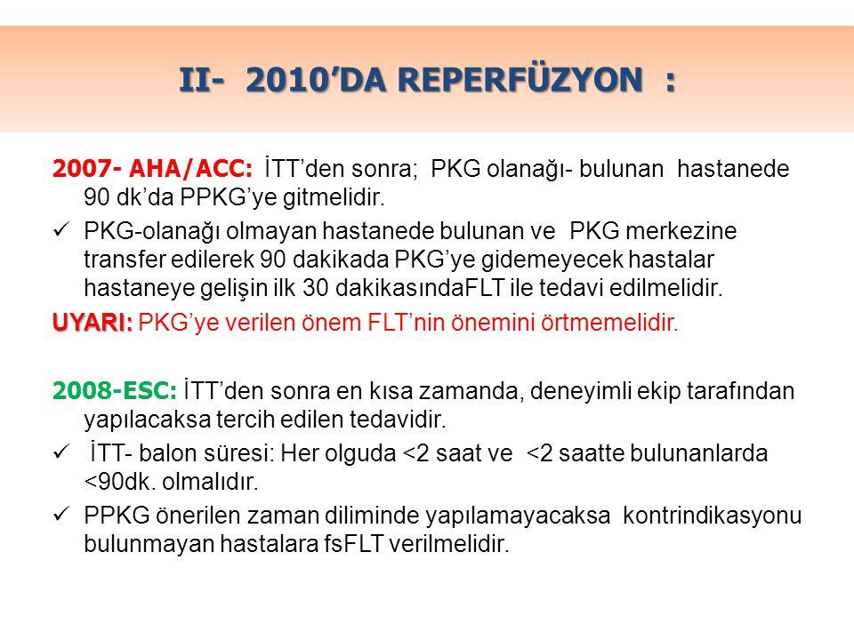 II- 2010'DA REPERFÜZYON : 2007- AHA/ACC: İTT'den sonra; PKG olanağı- bulunan hastanede 90 dk'da PPKG'ye gitmelidir. PKG-olanağı olmayan hastanede bulu
